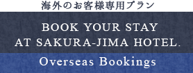 BOOK YOUR STAY AT SAKURA-JIMA HOTEL Overseas Bookings